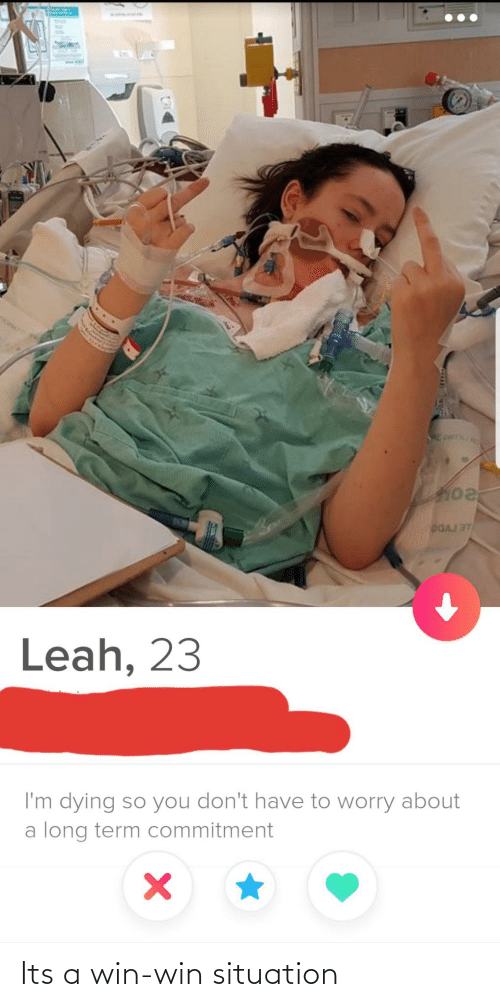 leah: DGAJ ST  Leah, 23  I'm dying so you don't have to worry about  a long term commitment Its a win-win situation