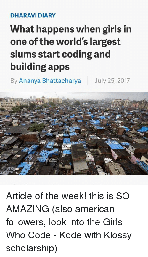 Girls, Memes, and American: DHARAVI DIARY  What happens when girls in  one of the world's largest  slums start coding and  building apps  By Ananya Bhattacharya July 25, 2017 Article of the week! this is SO AMAZING (also american followers, look into the Girls Who Code - Kode with Klossy scholarship)