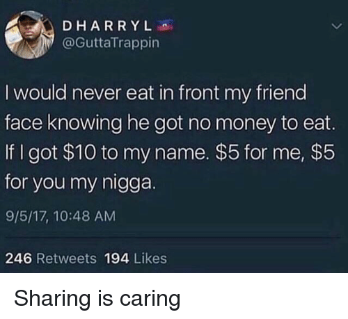 Money, My Nigga, and Never: DHARRYL  @GuttaTrappin  I would never eat in front my friend  face knowing he got no money to eat.  If I got $10 to my name. $5 for me, $5  for you my nigga.  9/5/17, 10:48 AM  246 Retweets 194 Likes <p>Sharing is caring</p>