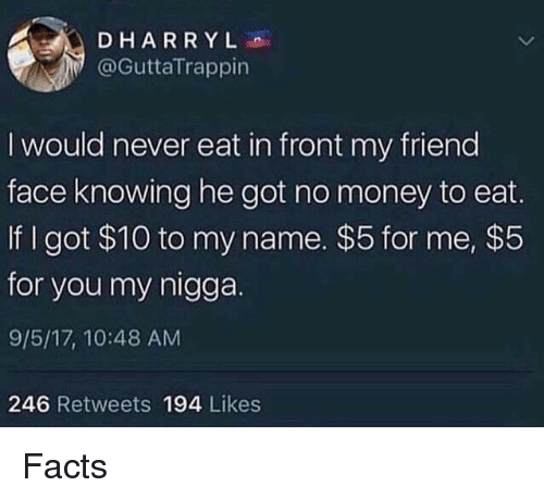 Facts, Money, and My Nigga: DHARRYL  @GuttaTrappin  I would never eat in front my friend  face knowing he got no money to eat.  If I got $10 to my name. $5 for me, $5  for you my nigga.  9/5/17, 10:48 AM  246 Retweets 194 Likes Facts