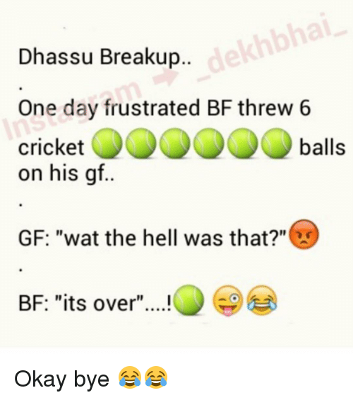 "The Hell Was That: Dhassu Breakup..  One day frustrated BF threw 6  cricket  balls  on his gf.  GF: ""wat the hell was that?""  BF: ""its over Okay bye 😂😂"