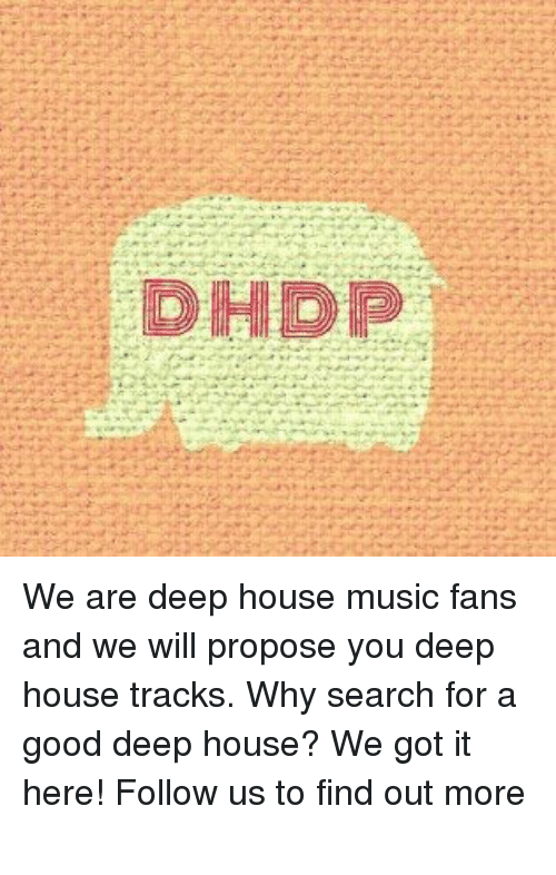 Dhdp we are deep house music fans and we will propose you for Good house music