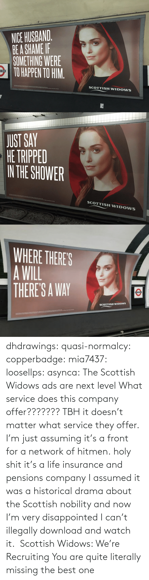 service: dhdrawings:  quasi-normalcy:  copperbadge:  mia7437:  loosellps:  asynca: The Scottish Widows ads are next level What service does this company offer??????? TBH it doesn't matter what service they offer. I'm just assuming it's a front for a network of hitmen.  holy shit it's a life insurance and pensions company  I assumed it was a historical drama about the Scottish nobility and now I'm very disappointed I can't illegally download and watch it.     Scottish Widows: We're Recruiting    You are quite literally missing the best one