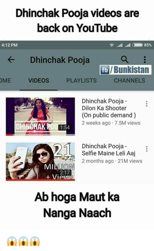 Memes, Selfie, and Videos: Dhinchak Pooja videos are  back on YouTube  4:12 PM  -ill alll  85%  ← Dhinchak Pooja  TE/ Bunkistan  OME VIDEOS P  PLAYLISTS  CHANNELS  Dhinchak Pooja  Dilon Ka Shooter  (On public demand)  2 weeks ago 7.5M views  DHINCHAK PO:54  Dhinchak Pooja  Selfie Maine Leli Aaj'  2 months ago 21M views  MILLION  + Views  2:17  Ab hoga Maut ka  Nanga Naach 😱😱😱