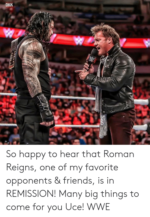 World Wrestling Entertainment: DHK So happy to hear that Roman Reigns, one of my favorite opponents & friends, is in REMISSION! Many big things to come for you Uce! WWE
