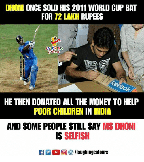 Rupees: DHONI ONCE SOLD HIS 2011 WORLD CUP BAT  FOR 72 LAKH RUPEES  LAUGHING  Colowrs  HE THEN DONATED ALL THE MONEY TO HELP  POOR CHILDREN IN INDIA  AND SOME PEOPLE STILL SAY MS DHONI  IS SELFISH  回參/laughingcolours