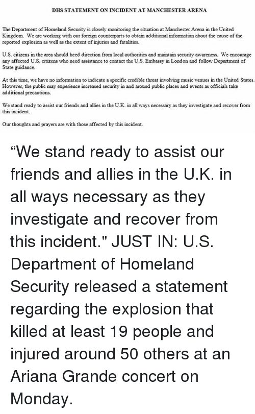 """Ariana Grande, Friends, and Memes: DHS STATEMENT ON INCIDENT AT MANCHESTER ARENA  The Department of Homeland Security is closely  monitoring the situation at Manchester Arena in the United  Kingdom. We are working with our foreign counterparts to obtain additional information about the cause of the  reported explosion as well as the extent of injuries and fatalities.  U.S. citizens in the area should heed direction from local authorities and maintain security awareness. We encourage  any affected U.S. citizens who need assistance to contact the U.S. Embassy in London and follow Department of  State guidance.  At this time, we have no information to indicate a specific credible threat involving music venues in the United States.  However, the public may experience increased security in and around public places and events as officials take  additional precautions.  We stand ready to assist our friends and allies in the U.K. in all ways necessary as they investigate and recover from  this incident.  our thoughts and prayers are with those affected by this incident. """"We stand ready to assist our friends and allies in the U.K. in all ways necessary as they investigate and recover from this incident."""" JUST IN: U.S. Department of Homeland Security released a statement regarding the explosion that killed at least 19 people and injured around 50 others at an Ariana Grande concert on Monday."""