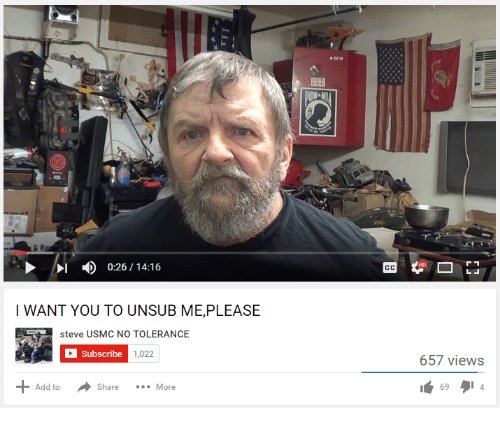 Youtube Snapshots: DI 0:26 14:16  I WANT YOU TO UNSUB ME, PLEASE  Steve USMC NO TOLERANCE  Subscribe  1,022  Add to  Share More  657 views  69