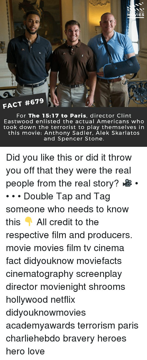 Love, Memes, and Movies: Di  KNOW  IES  FACT #679  For The 15:17 to Paris, director Clint  Eastwood enlisted the actual Americans who  took down the terrorist to play themselves in  this movie: Anthony Sadler, Alek Skarlatos  and Spencer Stone. Did you like this or did it throw you off that they were the real people from the real story? 🎥 • • • • Double Tap and Tag someone who needs to know this 👇 All credit to the respective film and producers. movie movies film tv cinema fact didyouknow moviefacts cinematography screenplay director movienight shrooms hollywood netflix didyouknowmovies academyawards terrorism paris charliehebdo bravery heroes hero love