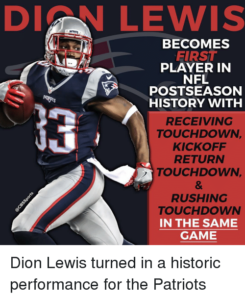 Lewy: DI LEWIS  BECOMES  FIRST  PLAYER IN  NFL  POSTSEASON  HISTORY WITH  RECEIVING  TOUCHDOWN,  KICKOFF  RETURN  TOUCHDOWN,  RUSHING  Sp  TOUCHDOWN  IN THE SAME  GAME Dion Lewis turned in a historic performance for the Patriots