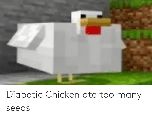 seeds: Diabetic Chicken ate too many seeds
