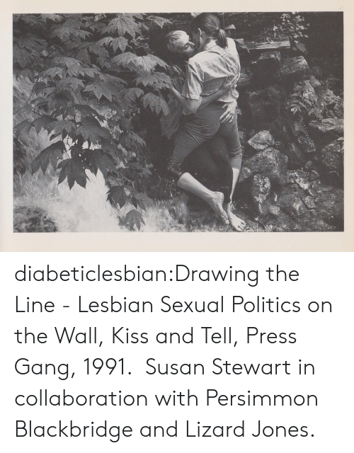 Persimmon: diabeticlesbian:Drawing the Line - Lesbian Sexual Politics on the Wall, Kiss and Tell, Press Gang, 1991.  Susan Stewart in collaboration with Persimmon Blackbridge and Lizard Jones.