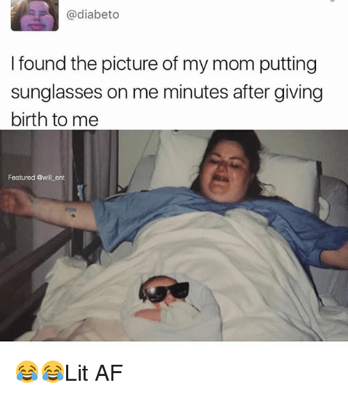 Af, Memes, and Sunglasses: @diabeto  I found the picture of my mom putting  sunglasses on me minutes after giving  birth to me  Featured @will ent 😂😂Lit AF