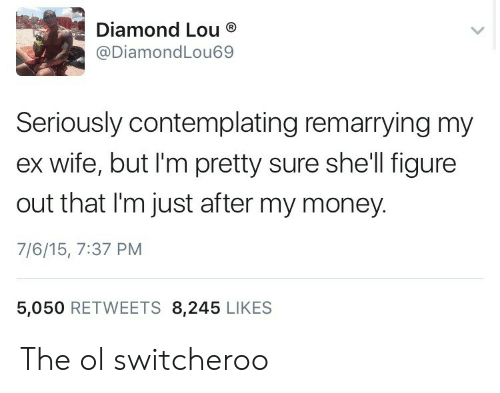 im-pretty-sure: Diamond Lou  @DiamondLou69  Seriously contemplating remarrying my  ex wife, but I'm pretty sure she'll figure  out that I'm just after my money.  7/6/15, 7:37 PM  5,050 RETWEETS 8,245 LIKES The ol switcheroo