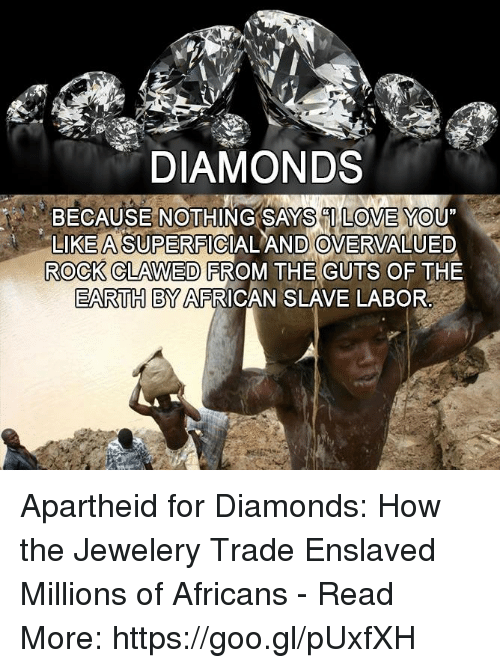 "trading: DIAMONDS  BECAUSE NOTHING SAYS CILOVE YOU""  LIKE ASUPERFICIALAND OVERVALUED  ROCK CLAWED FROM THE GUTS OF THE  EARTH BY AFRICAN SLAVE LABOR Apartheid for Diamonds: How the Jewelery Trade Enslaved Millions of Africans - Read More: https://goo.gl/pUxfXH"