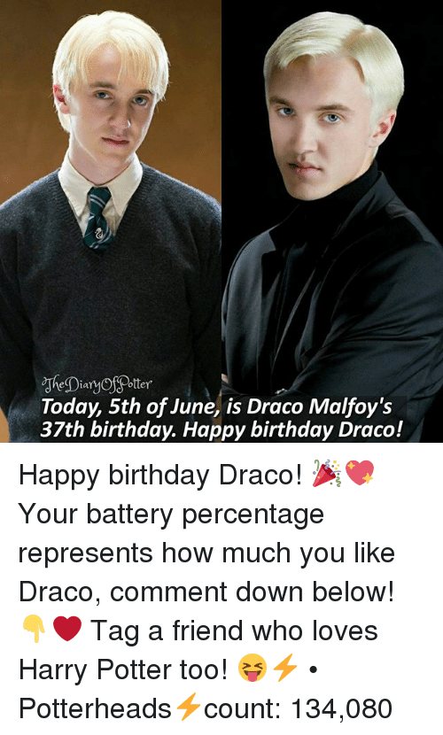 Birthday, Harry Potter, and Memes: Dian  Today, 5th of June, is Draco Malfoy's  37th birthday. Happy birthday Draco! Happy birthday Draco! 🎉💖 Your battery percentage represents how much you like Draco, comment down below! 👇❤ Tag a friend who loves Harry Potter too! 😝⚡ • Potterheads⚡count: 134,080