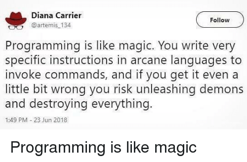 invoke: Diana Carrier  @artemis 134  Follow  Programming is like magic. You write very  specific instructions in arcane lanquages to  invoke commands, and if you get it even a  little bit wrong you risk unleashing demons  and destroying everything.  1:49 PM-23 Jun 2018 Programming is like magic