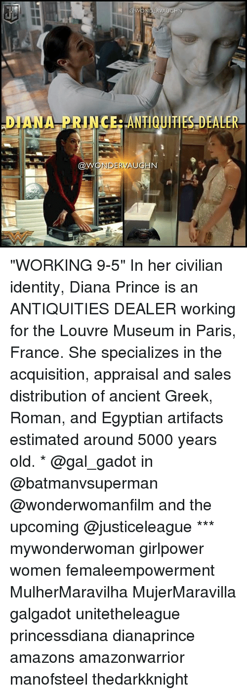 """Memes, Prince, and France: DIANA PRINCERANTIQUITIES DEALER  NDERVAUGN """"WORKING 9-5"""" In her civilian identity, Diana Prince is an ANTIQUITIES DEALER working for the Louvre Museum in Paris, France. She specializes in the acquisition, appraisal and sales distribution of ancient Greek, Roman, and Egyptian artifacts estimated around 5000 years old. * @gal_gadot in @batmanvsuperman @wonderwomanfilm and the upcoming @justiceleague *** mywonderwoman girlpower women femaleempowerment MulherMaravilha MujerMaravilla galgadot unitetheleague princessdiana dianaprince amazons amazonwarrior manofsteel thedarkknight"""