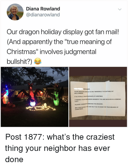 """god bless you: Diana Rowland  @dianarowland  Our dragon holiday display got fan mail!  (And apparently the """"true meaning of  Christmas"""" involves judgmental  bullshit?)  NEIGHBOR  YOUR DRAGON DISPLAY IS ONLY MARGINALLY ACCEPTABLE AT  HALLOWEEN  IT IS TOTALLY INAPPROPRIATE AT CHRISTMAS  IT MAKES YOUR NEIGHBORS WONDER IF YOU ARE INVOLVED IN A DEMONIC  CULT  PLEASE CONSIDER REMOVING THE DRAGONS  Y GOD BLESS YOU AND HELP YOU TO KNOW THE TRUE MEANING OF  CHRISTMAS Post 1877: what's the craziest thing your neighbor has ever done"""