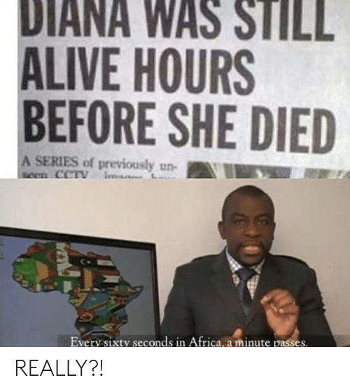 In Africa: DIANA WAS STILL  ALIVE HOURS  BEFORE SHE DIED  A SERIES of previously un-  seen CCTY  Every sixty seconds in Africa, a minute passes. REALLY?!