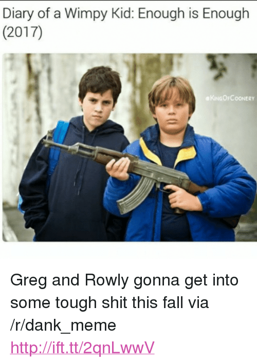 "Dank, Fall, and Meme: Diary of a Wimpy Kid: Enough is Enough  (2017)  KINGOFCOONERY <p>Greg and Rowly gonna get into some tough shit this fall via /r/dank_meme <a href=""http://ift.tt/2qnLwwV"">http://ift.tt/2qnLwwV</a></p>"