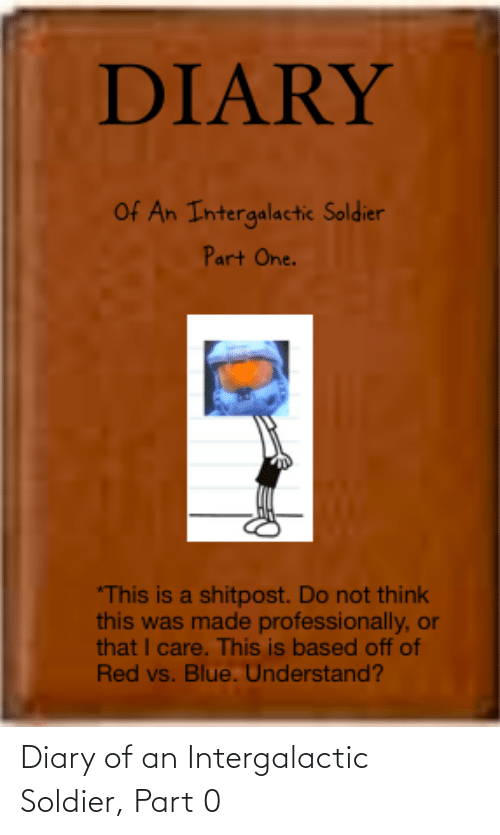 Red vs. Blue: DIARY  Of An Intergalactic Soldier  Part One.  *This is a shitpost. Do not think  this was made professionally, or  that I care. This is based off of  Red vs. Blue. Understand? Diary of an Intergalactic Soldier, Part 0
