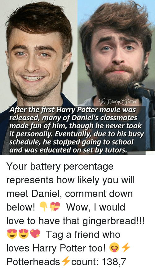 Harry Potter, Love, and Memes: Diary  otter  After the first Harry Potter movie was  released, many of Daniel's classmates  made fun of him, though he never took  it personally. Eventually, due to his busy  schedule, he stopped going to school  and was educated on set by tutors. Your battery percentage represents how likely you will meet Daniel, comment down below! 👇💝 ♔ Wow, I would love to have that gingerbread!!! 😍😍💖 ♔ Tag a friend who loves Harry Potter too! 😝⚡ ◇ Potterheads⚡count: 138,7