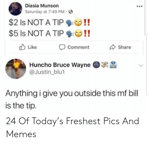 like comment share: Diasia Munson  Saturday at 7:49 PM  $2 Is NOT A TIP  $5 Is NOT A TIP  Like  Comment  Share  Huncho Bruce Wayne  @Justin_blu1  Anything i give you outside this mf bill  is the tip. 24 Of Today's Freshest Pics And Memes