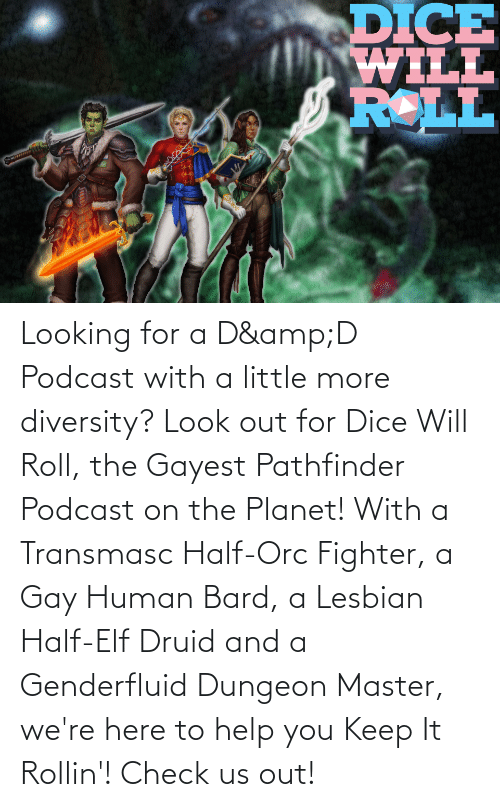 Dungeon Master: DICE  TTIM  ROLL Looking for a D&D Podcast with a little more diversity? Look out for Dice Will Roll, the Gayest Pathfinder Podcast on the Planet! With a Transmasc Half-Orc Fighter, a Gay Human Bard, a Lesbian Half-Elf Druid and a Genderfluid Dungeon Master, we're here to help you Keep It Rollin'! Check us out!