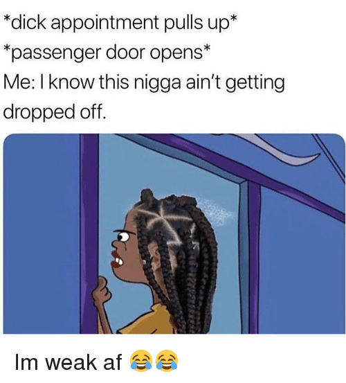 Im Weak: *dick appointment pulls up*  passenger door opens*  Me: I know this nigga ain't getting  dropped off Im weak af 😂😂