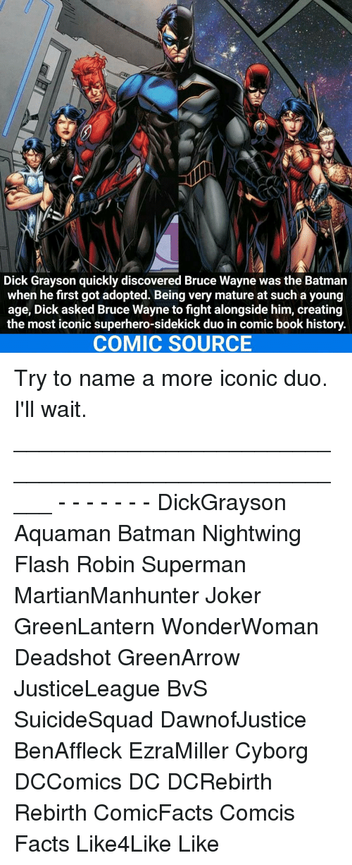 Joker, Memes, and Superhero: Dick Grayson quickly discovered Bruce Wayne was the Batman  when he first got adopted. Being very mature at such a young  age, Dick asked Bruce Wayne to fight alongside him, creating  the most iconic superhero-sidekick duo in comic book history.  COMIC SOURCE Try to name a more iconic duo. I'll wait. _____________________________________________________ - - - - - - - DickGrayson Aquaman Batman Nightwing Flash Robin Superman MartianManhunter Joker GreenLantern WonderWoman Deadshot GreenArrow JusticeLeague BvS SuicideSquad DawnofJustice BenAffleck EzraMiller Cyborg DCComics DC DCRebirth Rebirth ComicFacts Comcis Facts Like4Like Like