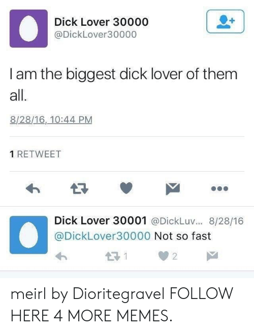 Biggest Dick: Dick Lover 30000  @DickLover30000  I am the biggest dick lover of them  all.  8/28/16, 10:44 PM  1 RETWEET  Dick Lover 30001 @DickLuv... 8/28/16  @DickLover30000 Not so fast  2 meirl by Dioritegravel FOLLOW HERE 4 MORE MEMES.