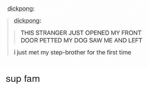 Step Brothers: dick pong:  dick pong:  THIS STRANGER JUST OPENED MY FRONT  DOOR PETTED MY DOG SAW ME AND LEFT  i just met my step-brother for the first time sup fam