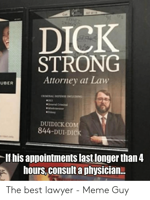 Lawyer Meme: DICK  STRONG  Attorney at Law  UBER  DUIDICK.COM  844-DUI-DICK  If his appointments last longer than4  hours, consult a physician... The best lawyer - Meme Guy