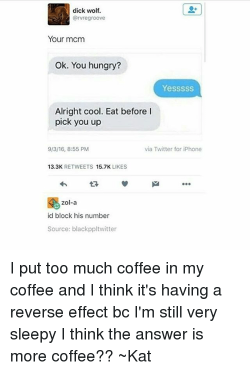 kat: dick wolf.  @rvregroove  Your mcm  Ok. You hungry?  Yesssss  Alright cool. Eat before I  pick you up  via Twitter for iPhone  9/3/16, 8:55 PM  13.3K  RETWEETS  15.7K  LIKES  Zol-a  id block his number  Source: black ppltwitter I put too much coffee in my coffee and I think it's having a reverse effect bc I'm still very sleepy I think the answer is more coffee?? ~Kat