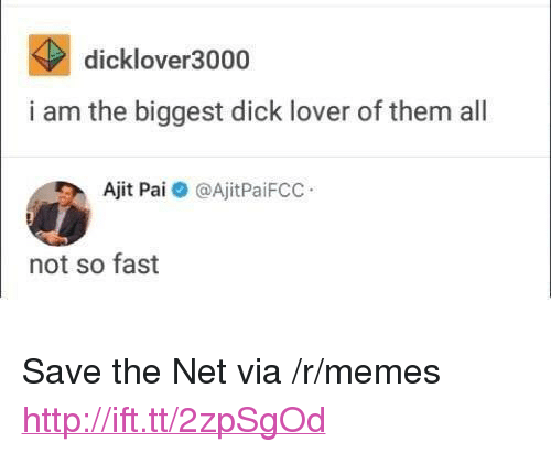 """Biggest Dick: dicklover3000  i am the biggest dick lover of them all  Ajit Pai @AjitPaiFCC  not so fast <p>Save the Net via /r/memes <a href=""""http://ift.tt/2zpSgOd"""">http://ift.tt/2zpSgOd</a></p>"""
