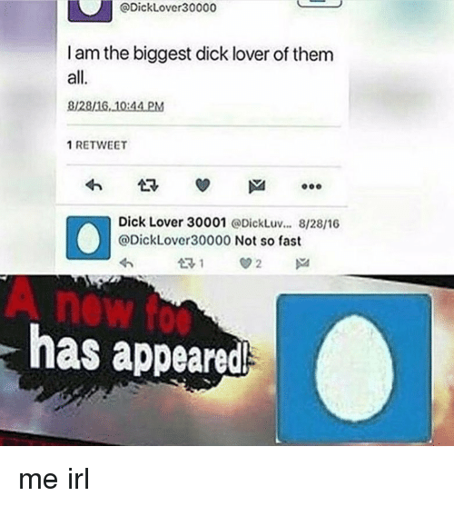 Biggest Dick: @DickLover30000  I am the biggest dick lover of them  all.  8128/16 10:44 PM  1 RETWEET  Dick Lover 30001 @DickLuv... 8/28/16  @DickLover30000 Not so fast  A new fo  has appeared me irl