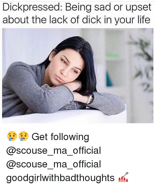 Life, Memes, and Dick: Dickpressed: Being sad or upset  about the lack of dick in your life 😢😢 Get following @scouse_ma_official @scouse_ma_official goodgirlwithbadthoughts 💅🏽