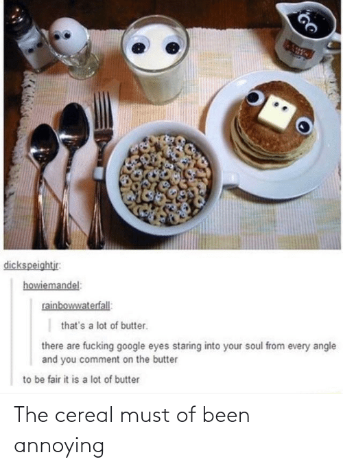 comment: dickspeightjr:  howiemandel:  rainbowwaterfall:  that's a lot of butter.  there are fucking google eyes staring into your soul from every angle  and you comment on the butter  to be fair it is a lot of butter The cereal must of been annoying