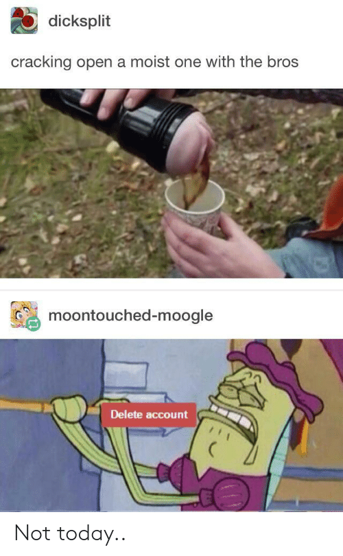 Moist: dicksplit  cracking open a moist one with the bros  moontouched-moogle  Delete account Not today..