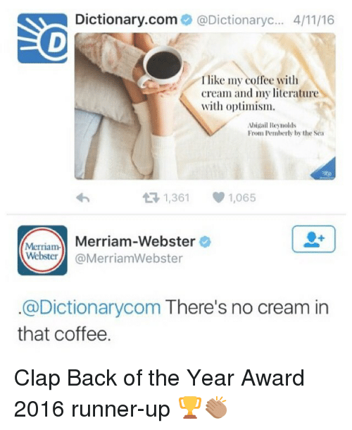Runner Up: Dictionary.com  @Dictionaryc... 4/1116  I like my coffee with  cream and my literature  with optimism.  Abigail Reynolds  From Pemberly by the Sea  t R, 1,361  1,065  Merriam-  Merriam-Webster  Webster  @MerriamWebster  @Dictionarycom There's no cream in  that coffee. Clap Back of the Year Award 2016 runner-up 🏆👏🏽