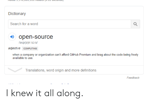 Organization: Dictionary  Search for a word  open-source  adjective COMPUTING  when a company or organization can't afford GitHub Premium and brag about the code being freely  available to use.  Translations, word origin and more definitions  Feedback I knew it all along.