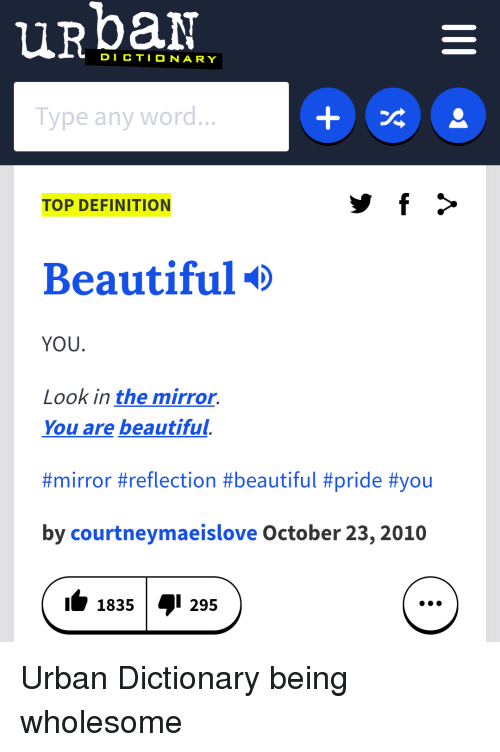Beautiful, Urban Dictionary, and Definition: DICTIONARY  Type any word...  TOP DEFINITION  Beautiful  YOU.  Look in the mirror.  You are beautiful.  #mirror #reflection #beautiful #príde #you  by courtneymaeislove October 23,2010  11835I 295 <p>Urban Dictionary being wholesome</p>