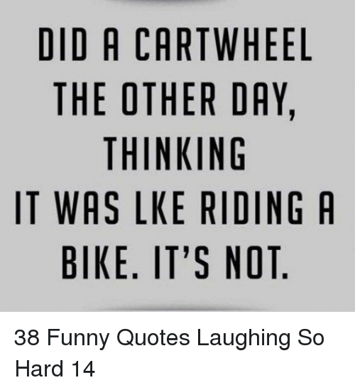 cartwheel: DID A CARTWHEEL  THE OTHER DAY,  THINKING  IT WAS LKE RIDING A  BIKE. IT'S NOT 38 Funny Quotes Laughing So Hard 14