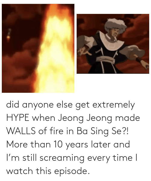 hype: did anyone else get extremely HYPE when Jeong Jeong made WALLS of fire in Ba Sing Se?! More than 10 years later and I'm still screaming every time I watch this episode.
