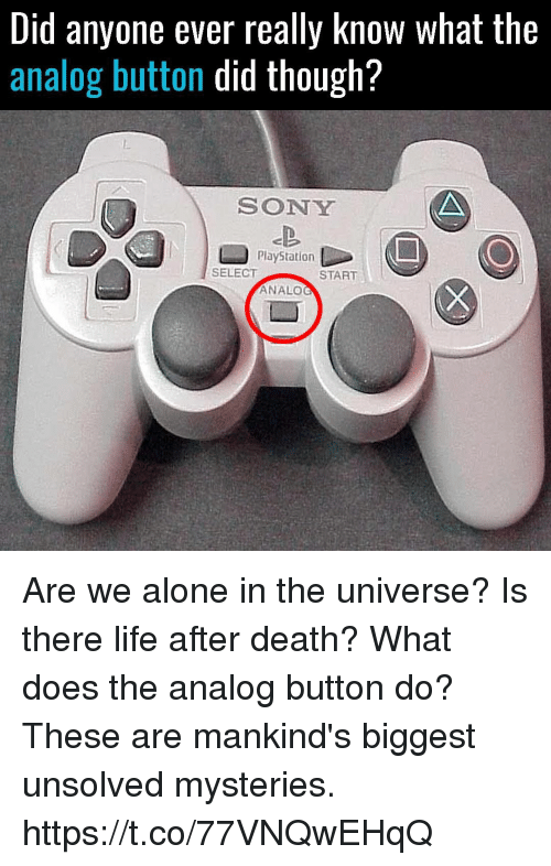 sony playstation: Did anyone ever really Know What the  analog button did though?  SONY  PlayStation  SELECT  START  ANALO Are we alone in the universe? Is there life after death? What does the analog button do? These are mankind's biggest unsolved mysteries. https://t.co/77VNQwEHqQ
