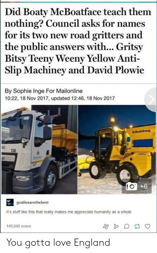 slip: Did Boaty McBoatface teach them  nothing? Council asks for names  for its two new road gritters and  the public answers with... Gritsy  Bitsy Teeny Weeny Yellow Anti  Slip Machiney and David Plowie  By Sophie Inge For Mailonline  10:22, 18 Nov 2017, updated 12:46, 18 Nov 2017  Multihog  138  IO +6  goaliesarethebest  It's stuff like this that really makes me appreciate humanity as a whole  149,040 notes You gotta love England