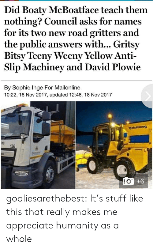 slip: Did Boaty McBoatface teach them  nothing? Council asks for names  for its two new road gritters and  the public answers with... Gritsy  Bitsy Teeny Weeny Yellow Anti-  Slip Machiney and David Plowie  By Sophie Inge For Mailonline  10:22, 18 Nov 2017, updated 12:46, 18 Nov 2017  136  LO +6  10 goaliesarethebest: It's stuff like this that really makes me appreciate humanity as a whole