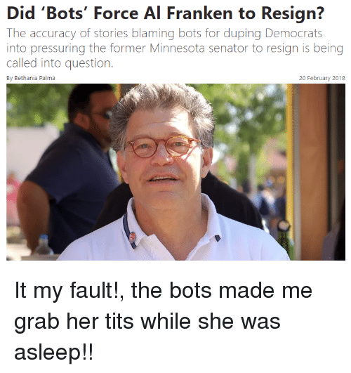 al franken: Did 'Bots' Force Al Franken to Resign?  The accuracy of stories blaming bots for duping Democrats  into pressuring the former Minnesota senator to resign is being  called into question.  By Bethania Palma  20 February 2018