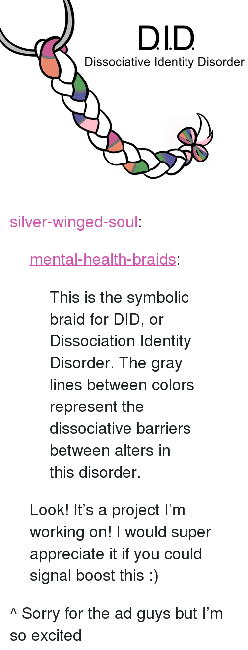 """braid: DID  Dissociative Identity Disorder <p><a href=""""https://silver-winged-soul.tumblr.com/post/165277017401/mental-health-braids-this-is-the-symbolic-braid"""" class=""""tumblr_blog"""">silver-winged-soul</a>:</p><blockquote> <p><a href=""""https://mental-health-braids.tumblr.com/post/165276926864/this-is-the-symbolic-braid-for-did-or"""" class=""""tumblr_blog"""">mental-health-braids</a>:</p> <blockquote><p>This is the symbolic braid for DID, or Dissociation Identity Disorder. The gray lines between colors represent the dissociative barriers between alters in this disorder.</p></blockquote> <p>Look! It's a project I'm working on! I would super appreciate it if you could signal boost this :)</p> </blockquote> <p>^ Sorry for the ad guys but I'm so excited</p>"""